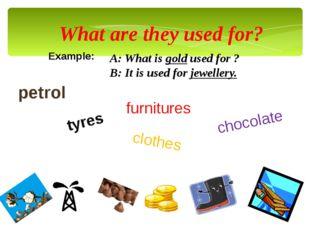 What are they used for? Example: A: What is gold used for ? B: It is used for