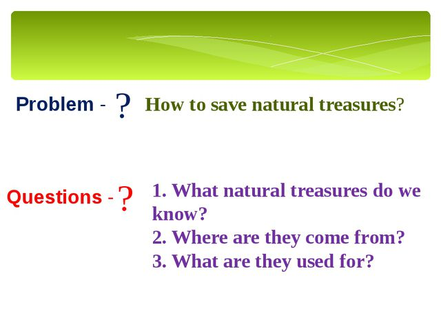 Problem - Questions - ? ? How to save natural treasures? 1. What natural trea...