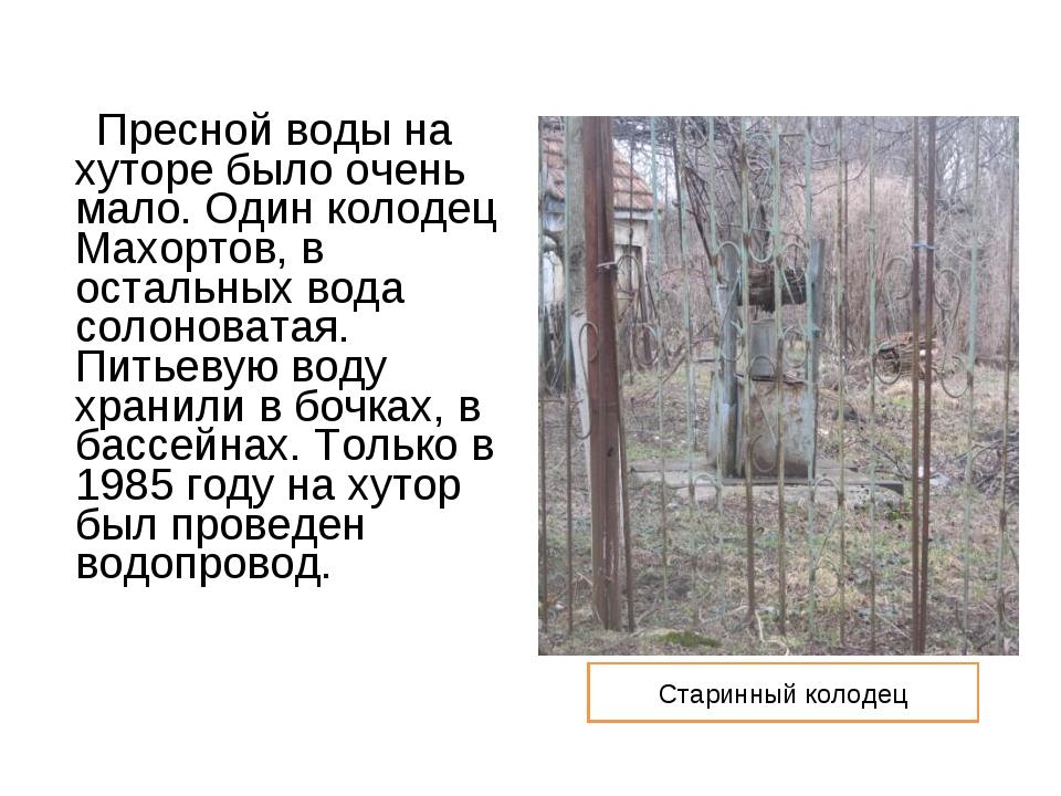 Пресной воды на хуторе было очень мало. Один колодец Махортов, в остальных в...