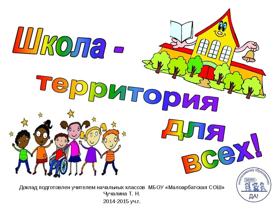 Доклад подготовлен учителем начальных классов МБОУ «Малоарбатская СОШ» Чучали...