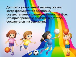 Детство - уникальный период жизни, когда формируется здоровье, осуществляется