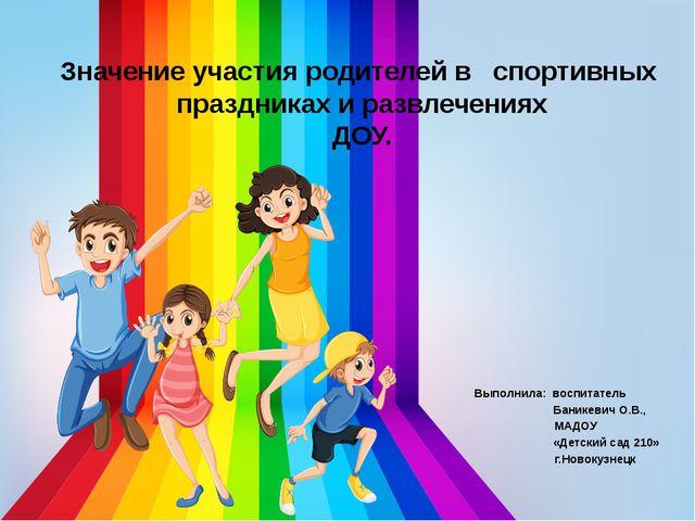 Значение участияродителейв спортивных праздникахиразвлечениях ДОУ. Вып...
