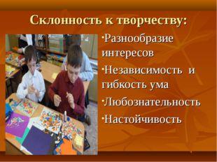 Склонность к творчеству: Разнообразие интересов Независимость и гибкость ума