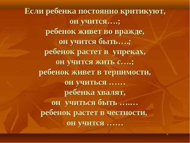 Если ребенка постоянно критикуют, он учится….; ребенок живет во вражде, он уч...