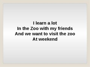 I learn a lot In the Zoo with my friends And we want to visit the zoo At week