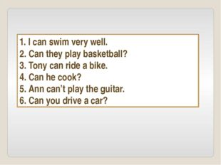 1. I can swim very well. 2. Can they play basketball? 3. Tony can ride a bike