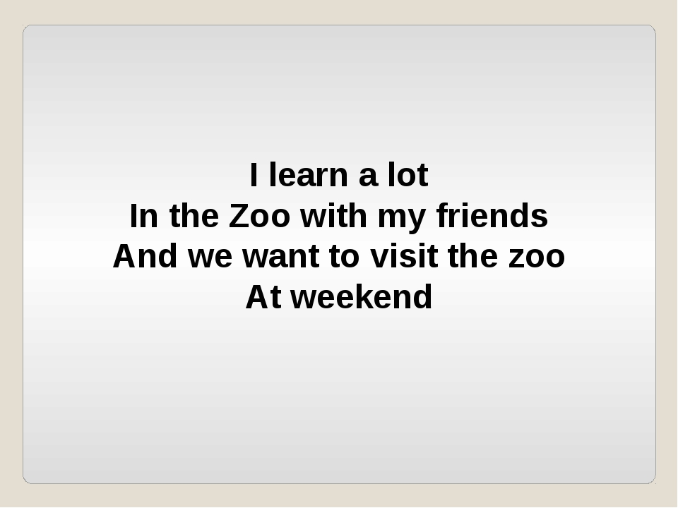 I learn a lot In the Zoo with my friends And we want to visit the zoo At week...