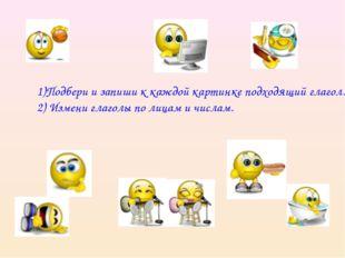 1)Подбери и запиши к каждой картинке подходящий глагол. 2) Измени глаголы по