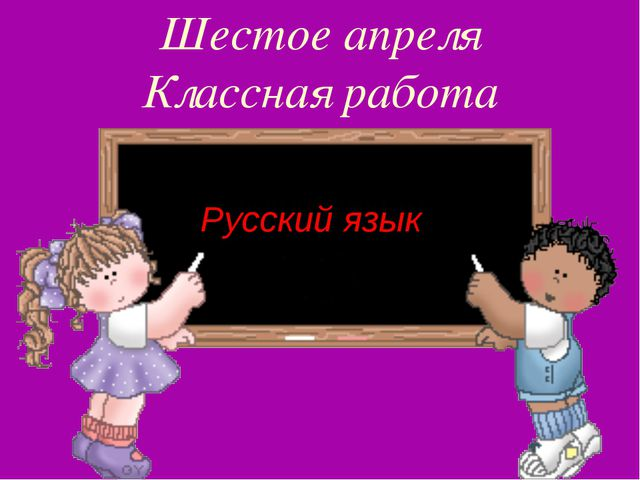 Шестое апреля Классная работа Русский язык
