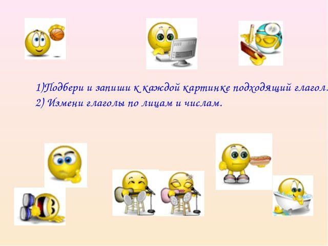 1)Подбери и запиши к каждой картинке подходящий глагол. 2) Измени глаголы по...