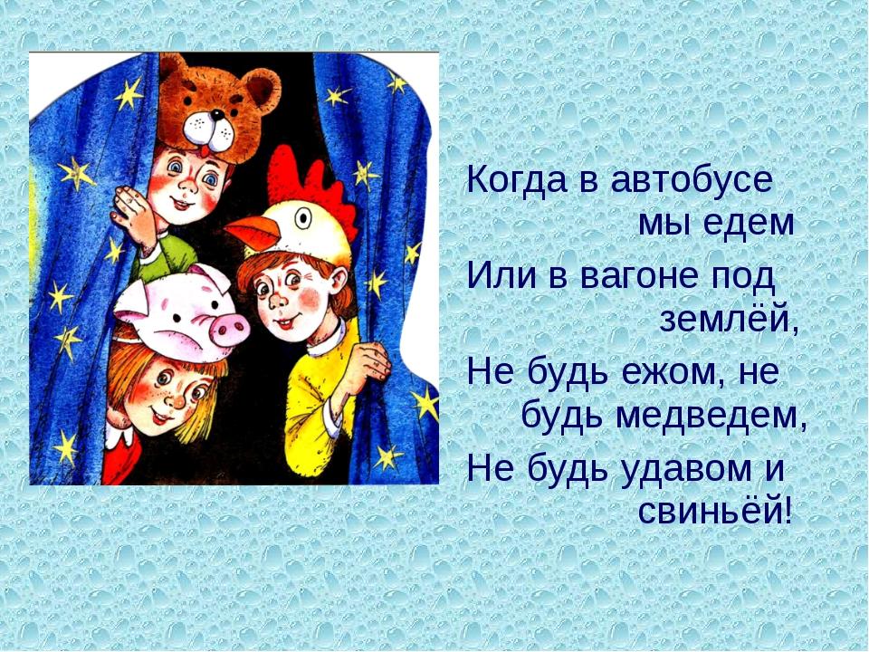 Когда в автобусе мы едем Или в вагоне под землёй, Не будь ежом, не будь медве...