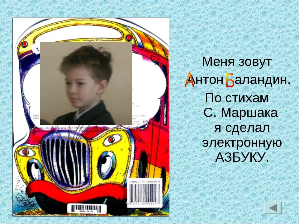 Меня зовут Антон аландин. По стихам С. Маршака я сделал электронную АЗБУКУ.
