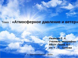 Тема : «Атмосферное давление и ветер» Иванова Е. А. Учитель географии МБОУ Л