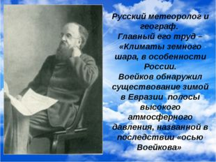 Русский метеоролог и географ. Главный его труд – «Климаты земного шара, в осо