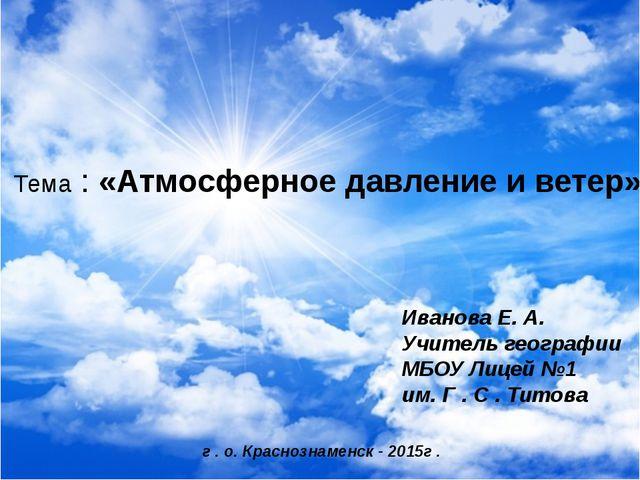 Тема : «Атмосферное давление и ветер» Иванова Е. А. Учитель географии МБОУ Л...
