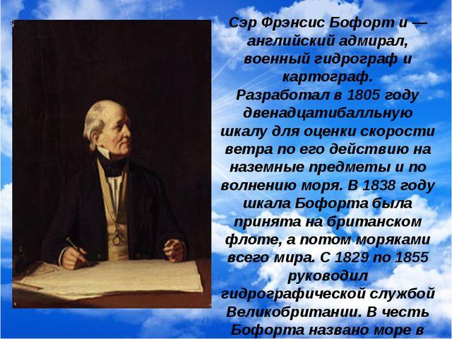 Сэр Фрэнсис Бофорт и — английский адмирал, военный гидрограф и картограф. Раз...