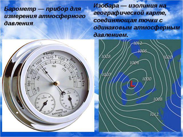 Барометр — прибор для измерения атмосферного давления. Изобара — изолиния на...