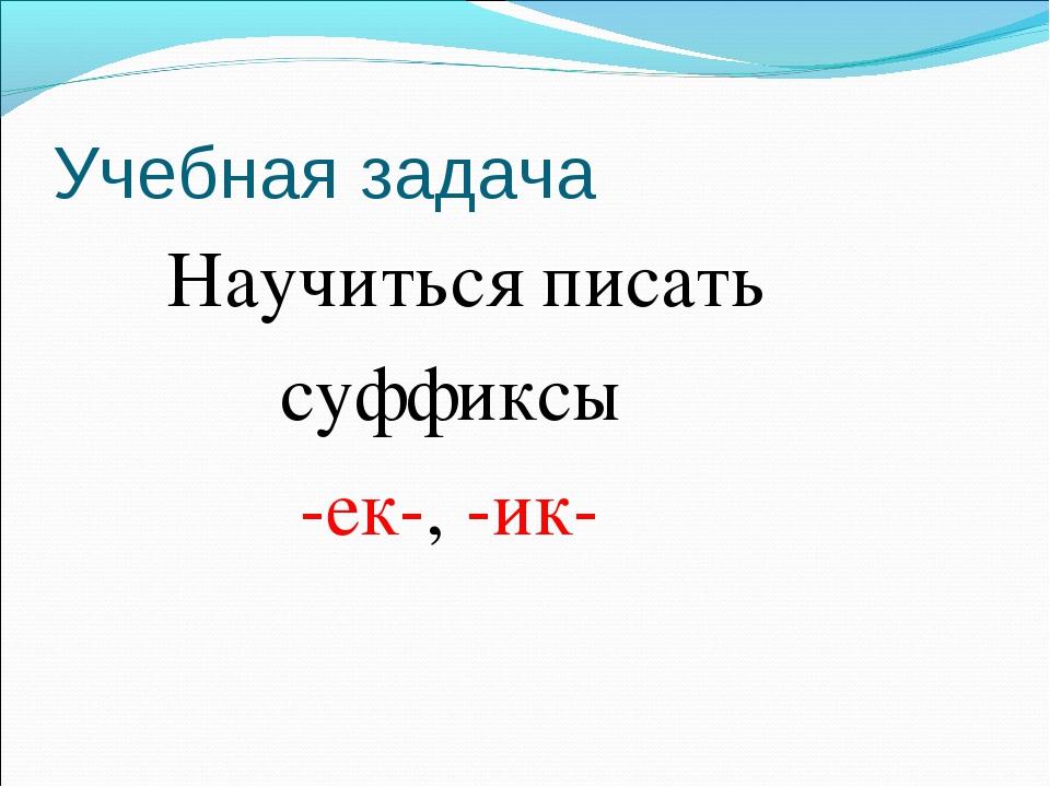 Учебная задача Научиться писать суффиксы -ек-, -ик-