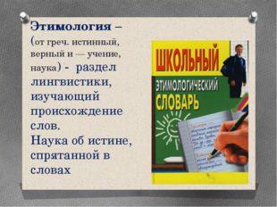 Этимология – (от греч. истинный, верный и — учение, наука) - раздел лингвист