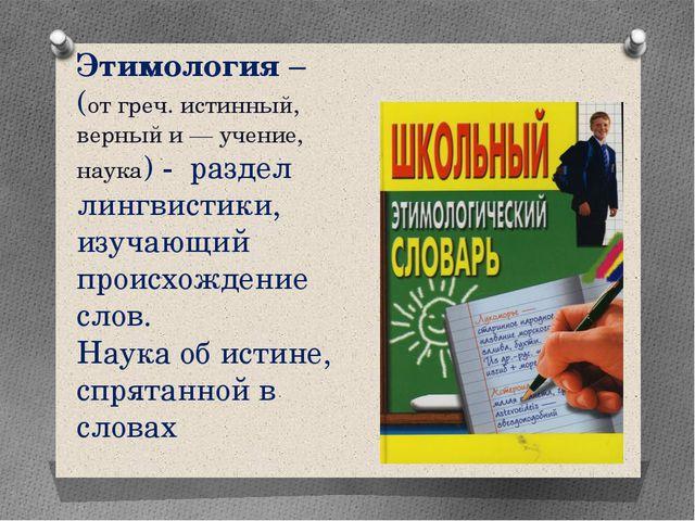 Этимология – (от греч. истинный, верный и — учение, наука) - раздел лингвист...