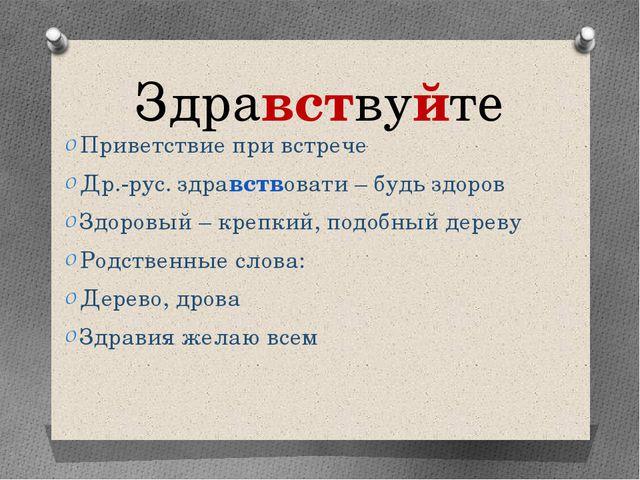 Здравствуйте Приветствие при встрече Др.-рус. здравствовати – будь здоров Здо...