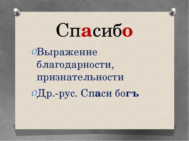 Спасибо Выражение благодарности, признательности Др.-рус. Спаси богъ