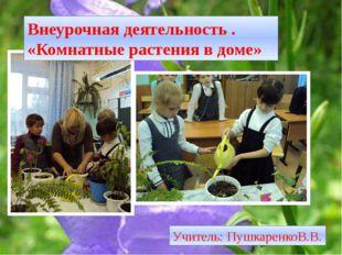 Внеурочная деятельность . «Комнатные растения в доме» Учитель: ПушкаренкоВ.В.
