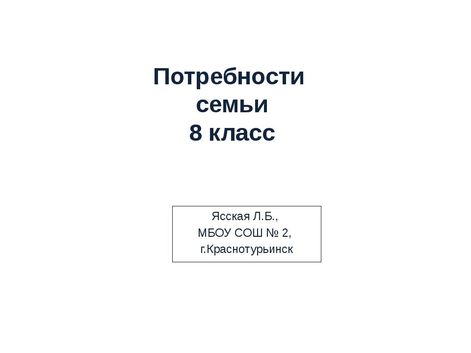 Потребности семьи 8 класс Ясская Л.Б., МБОУ СОШ № 2, г.Краснотурьинск