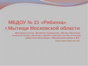 МБДОУ № 21 «Рябинка» г.Мытищи Московской области Презентация на тему «Примен
