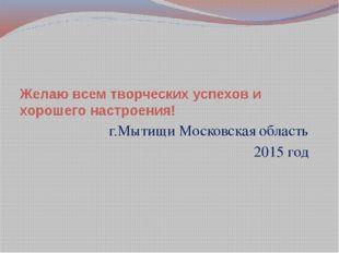 Желаю всем творческих успехов и хорошего настроения! г.Мытищи Московская обла