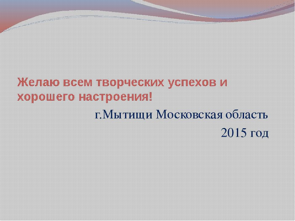 Желаю всем творческих успехов и хорошего настроения! г.Мытищи Московская обла...