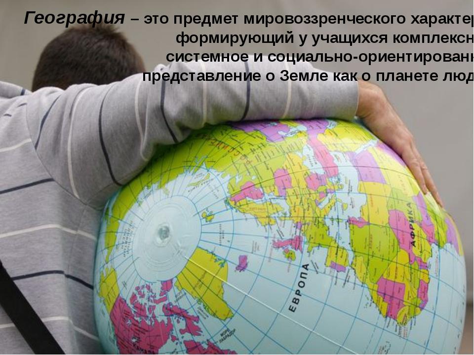 География – это предмет мировоззренческого характера, формирующий у учащихся...