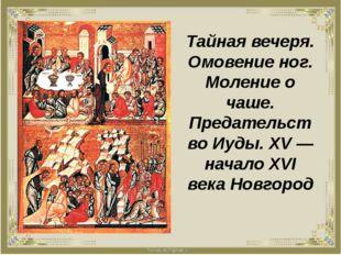 Тайная вечеря. Омовение ног. Моление о чаше. Предательство Иуды. XV — начало