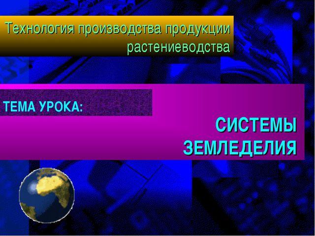 СИСТЕМЫ ЗЕМЛЕДЕЛИЯ Технология производства продукции растениеводства ТЕМА УР...