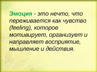 Эмоция - это нечто, что переживается как чувство (feeling), которое мотивируе