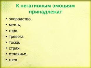 К негативным эмоциям принадлежат злорадство, месть, горе, тревога, тоска, стр