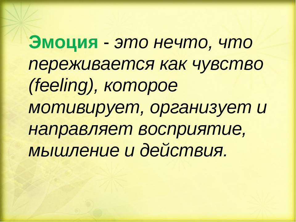 Эмоция - это нечто, что переживается как чувство (feeling), которое мотивируе...