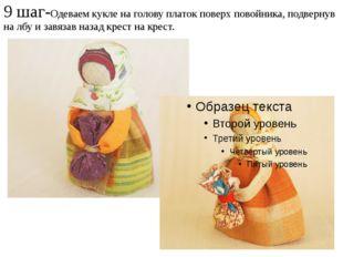 9 шаг-Одеваем кукле на голову платок поверх повойника, подвернув на лбу и зав