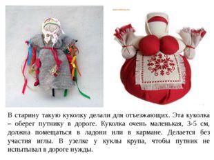 В старину такую куколку делали для отъезжающих. Эта куколка – оберег путнику