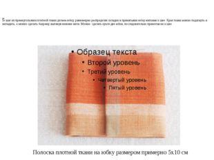5 шаг-из прямоугольника плотной ткани делаем юбку, равномерно распределяя скл