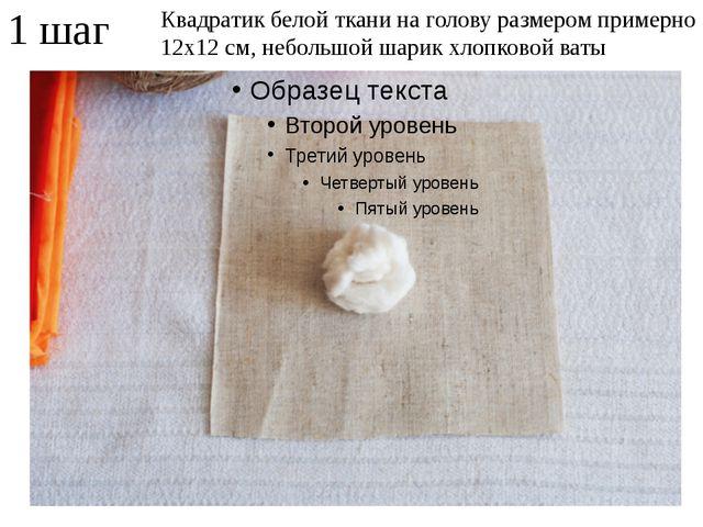 1 шаг Квадратик белой ткани на голову размером примерно 12х12 см, небольшой ш...