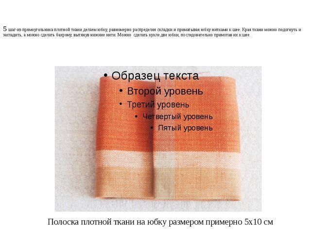 5 шаг-из прямоугольника плотной ткани делаем юбку, равномерно распределяя скл...
