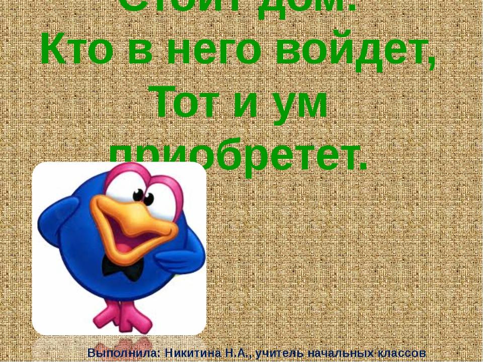 Стоит дом: Кто в него войдет, Тот и ум приобретет. Выполнила: Никитина Н.А.,...