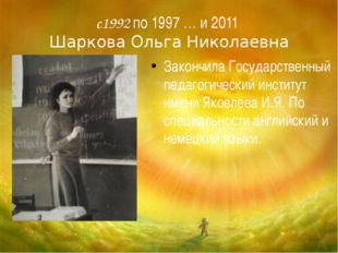 с1992 по 1997 … и 2011 Шаркова Ольга Николаевна Закончила Государственный пед