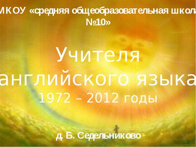 МКОУ «средняя общеобразовательная школа №10» Учителя английского языка 1972 –...