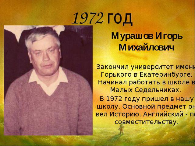1972 год Мурашов Игорь Михайлович Закончил университет имени Горького в Екате...