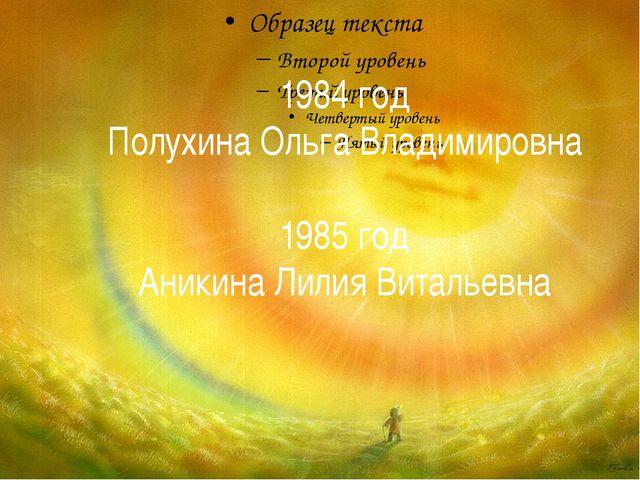 1984 год Полухина Ольга Владимировна 1985 год Аникина Лилия Витальевна