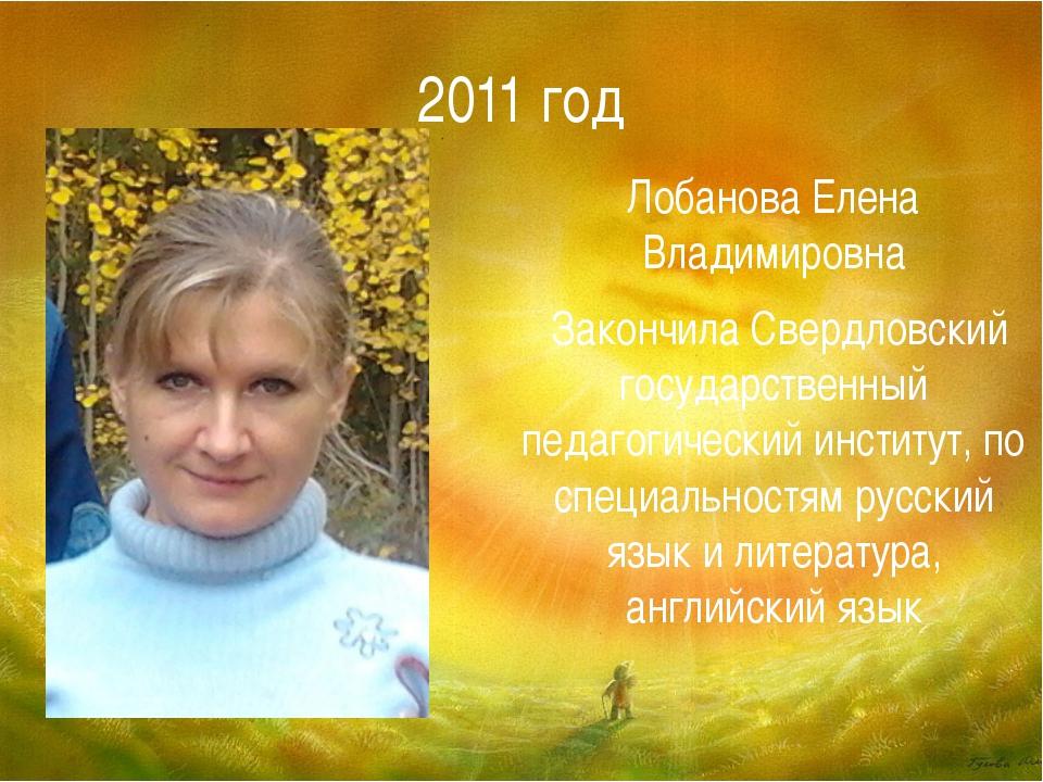 2011 год Лобанова Елена Владимировна Закончила Свердловский государственный п...