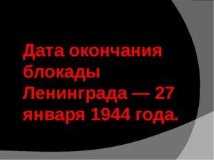 Дата окончания блокады Ленинграда — 27 января 1944 года.