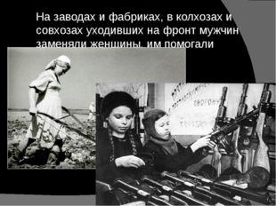 На заводах и фабриках, в колхозах и совхозах уходивших на фронт мужчин заменя